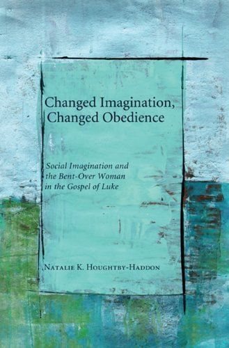 Changed Imagination, Changed Obedience: Social Imagination and the Bent-Over Woman in the Gospel of Luke 9781608996759