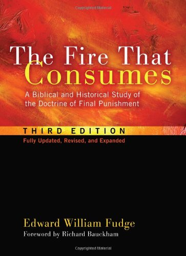 The Fire That Consumes: A Biblical and Historical Study of the Doctrine of Final Punishment, Third Edition 9781608999309