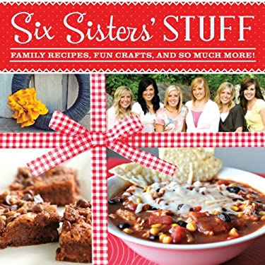 Six Sisters' Stuff : Family Recipes, Fun Crafts, and So Much More