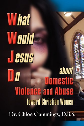 What Would Jesus Do about Domestic Violence and Abuse Towards Christian Women? - A Biblical and Research-Based Exploration for Church Leaders, Counsel 9781609104924