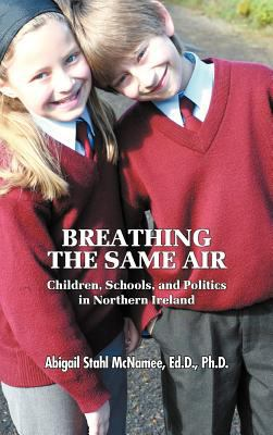 Breathing the Same Air: Children, Schools, and Politics in Northern Ireland 9781609110307