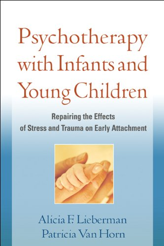 Psychotherapy with Infants and Young Children: Repairing the Effects of Stress and Trauma on Early Attachment 9781609182403