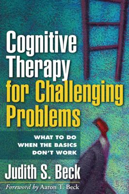 Cognitive Therapy for Challenging Problems: What to Do When the Basics Don't Work 9781609189907