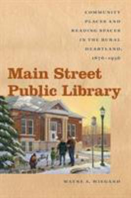 Main Street Public Library: Community Places and Reading Spaces in the Rural Heartland, 1876-1956 9781609380670