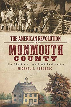 The American Revolution in Monmouth County: The Theatre of Spoil and Destruction 9781609490010