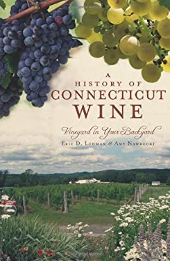 A History of Connecticut Wine: Vineyard in Your Backyard 9781609490294