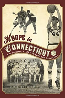 Hoops in Connecticut: The Nutmeg State's Passion for Basketball 9781609490836