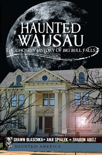 Haunted Wausau: The Ghostly History of Big Bull Falls 9781609491109