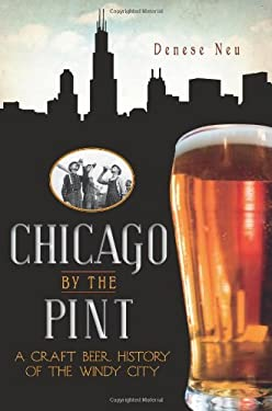 Chicago by the Pint: A Craft Beer History of the Windy City 9781609491253