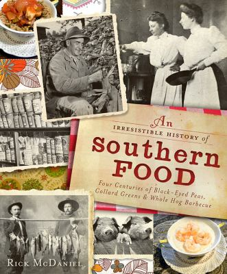 An Irresistible History of Southern Food: Four Centuries of Black-Eyed Peas, Collard Greens and Whole Hog Barbecue 9781609491932