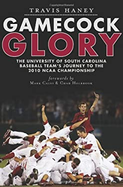 Gamecock Glory: The University of South Carolina Baseball Team's Journey to the 2010 NCAA Championship 9781609492540