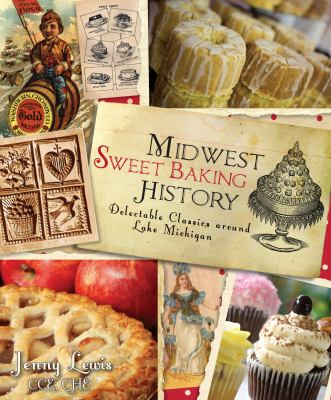 Midwest Sweet Baking History: Delectable Classics Around Lake Michigan 9781609493448