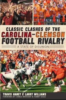 Classic Clashes of the Carolina-Clemson Football Rivalry: A State of Disunion 9781609494223