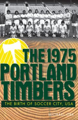 The 1975 Portland Timbers: The Birth of Soccer City, USA 9781609494667