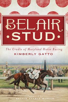 Belair Stud: The Cradle of Maryland Horse Racing 9781609494810