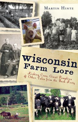 Wisconsin Farm Lore: Kicking Cows, Giant Pumpkins & Other Tales from the Back Forty 9781609495381