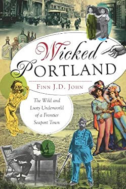 Wicked Portland: The Wild and Lusty Underworld of a Frontier Seaport Town 9781609495787