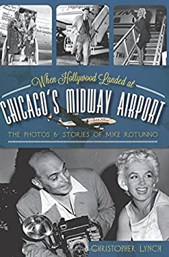 When Hollywood Landed at Chicago's Midway Airport: The Photos and Stories of Mike Rotunno 9781609495923