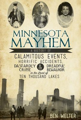 Minnesota Mayhem: A History of Calamitous Events, Horrific Accidents, Dastardly Crime and Dreadful Behavior in the Land of 10,000 Lakes 9781609495978