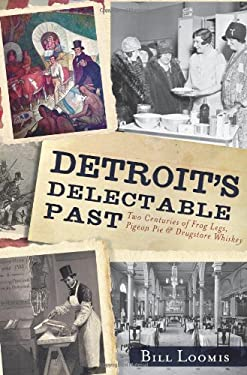 Detroit's Delectable Past: Two Centuries of Frog Legs, Pigeon Pie and Drugstore Whiskey 9781609496364