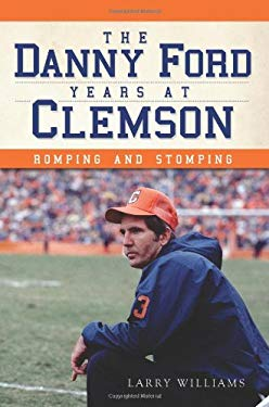 The Danny Ford Years at Clemson: Romping and Stomping 9781609497057