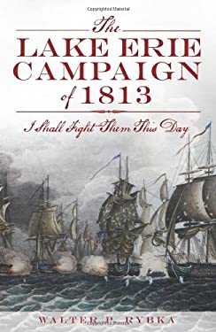 The Lake Erie Campaign of 1813: I Shall Fight Them This Day 9781609497149