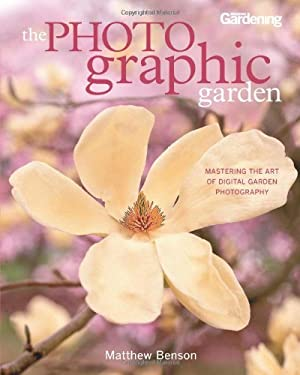 The Photographic Garden: Mastering the Art of Digital Garden Photography 9781609610876