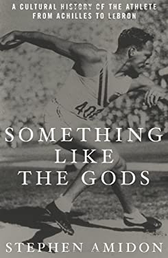 Something Like the Gods: A Cultural History of the Athlete from Achilles to Lebron 9781609611231