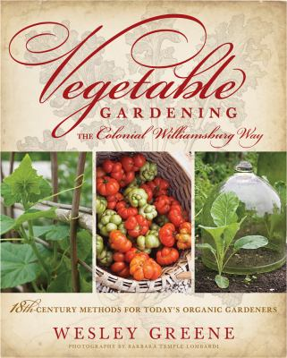 Vegetable Gardening the Colonial Williamsburg Way: 18th-Century Methods for Today's Organic Gardeners 9781609611620