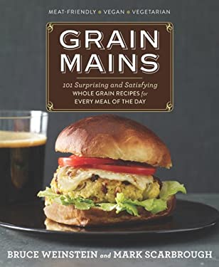 Grain Mains: 101 Surprising and Satisfying Whole Grain Recipes for Every Meal of the Day 9781609613068