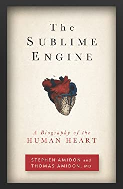 The Sublime Engine: A Biography of the Human Heart 9781609613792