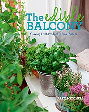 The Edible Balcony: Growing Fresh Produce in Small Spaces 9781609614102