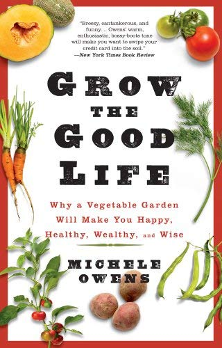 Grow the Good Life: Why a Vegetable Garden Will Make You Happy, Healthy, Wealthy, and Wise 9781609614461