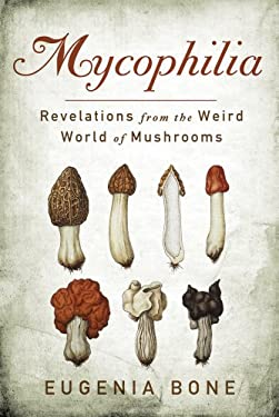 Mycophilia: Revelations from the Weird World of Mushrooms 9781609619879