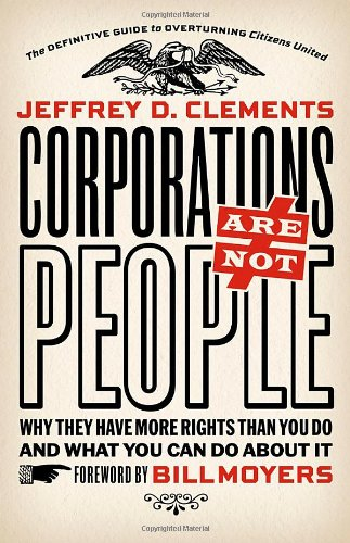 Corporations Are Not People: Why They Have More Rights Than You Do and What You Can Do about It 9781609941055