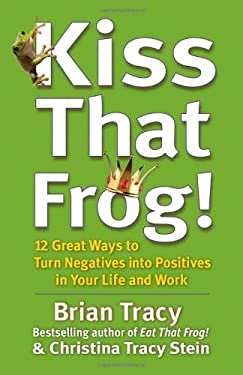 Kiss That Frog!: 12 Great Ways to Turn Negatives Into Positives in Your Life and Work 9781609942809