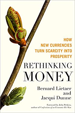 Rethinking Money: How New Currencies Turn Scarcity Into Prosperity 9781609942960