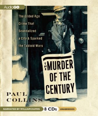 The Murder of the Century: The Gilded Age Crime That Scandalized a City & Sparked the Tabloid Wars 9781609983383