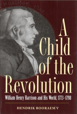 A Child of the Revolution: William Henry Harrison and His World, 1773-1798 9781606351154