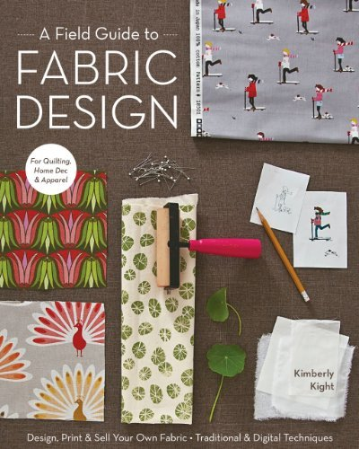 A Field Guide to Fabric Design: Design, Print & Sell Your Own Fabric; Traditional & Digital Techniques; For Quilting, Home Dec & Apparel 9781607053552