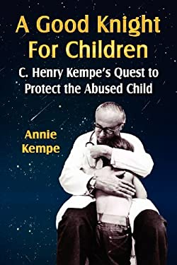 A Good Knight for Children: C. Henry Kempe's Quest to Protect the Abused Child 9781601452153