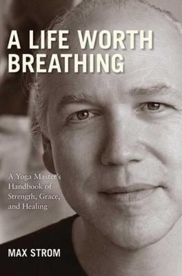 A Life Worth Breathing: A Yoga Master's Handbook of Strength, Grace, and Healing 9781602399808