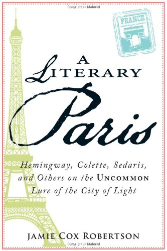 A Literary Paris: Hemingway, Colette, Sedaris, and Others on the Uncommon Lure of the City of Light 9781605509877