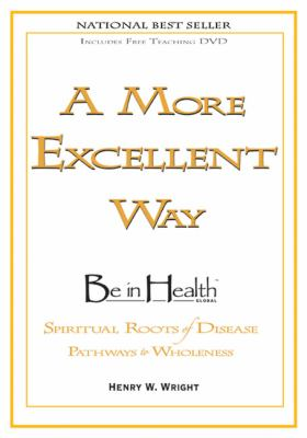 A More Excellent Way: Be in Health: Pathways of Wholeness, Spiritual Roots of Disease [With DVD] 9781603741026
