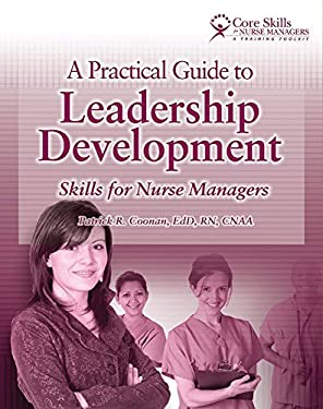 A Practical Guide to Leadership Development: Skills for Nurse Managers: Core Skills for Nurse Managers 9781601460738