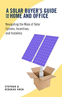 A Solar Buyer's Guide for the Home and Office: Navigating the Maze of Solar Options, Incentives, and Installers 9781603582612