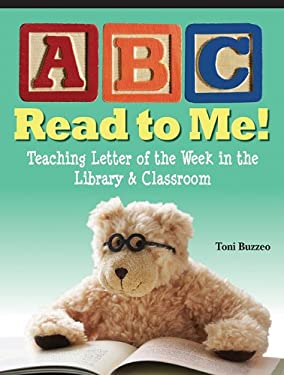 ABC Read to Me!: Teaching Letter of the Week in the Library & Classroom 9781602130449