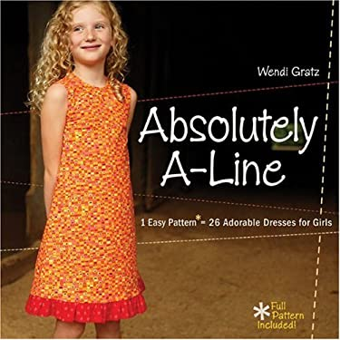 Absolutely A-Line: 1 Easy Pattern = 26 Adorable Dresses for Girls 9781600593772