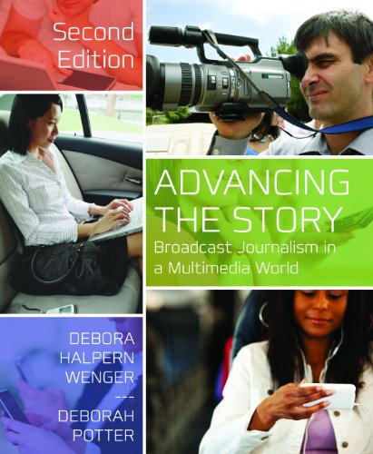 Advancing the Story: Broadcast Journalism in a Multimedia World 9781608717149