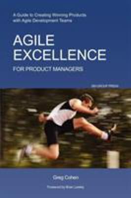 Agile Excellence for Product Managers: A Guide to Creating Winning Products with Agile Development Teams 9781607730743